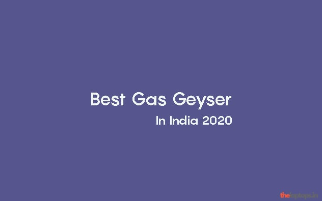 Best Gas Geyser In India 2020. A Complete Buying Guide And Reviews